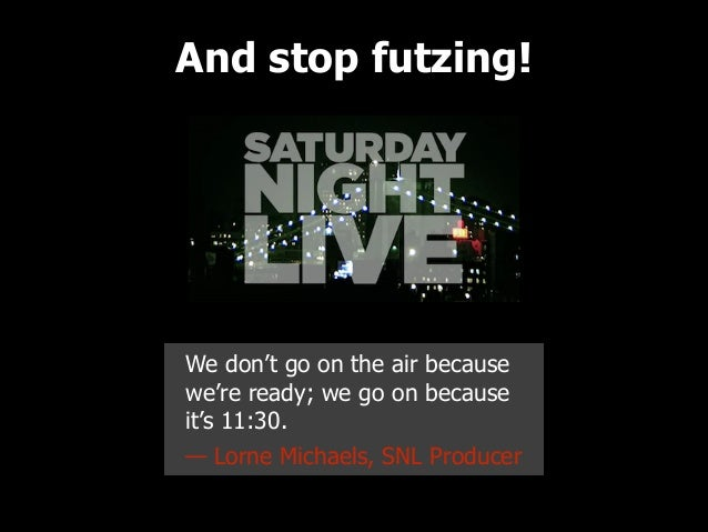 And stop futzing!  We don't go on the air because we're ready; we go on because it's 11:30. — Lorne Michaels, SNL Producer