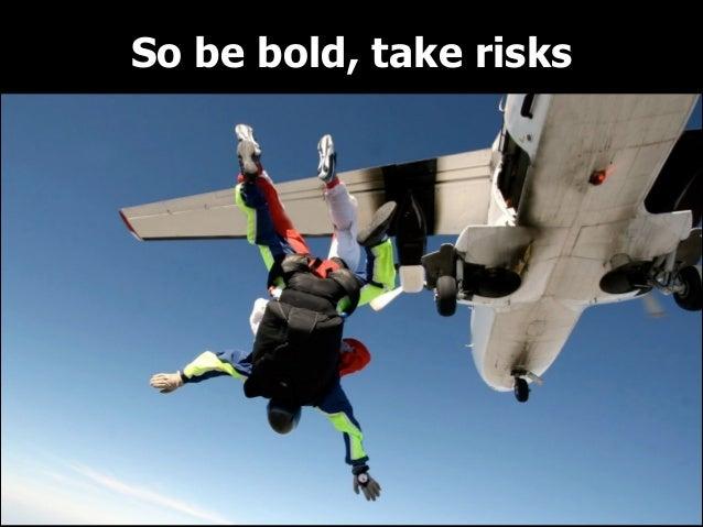 So be bold, take risks