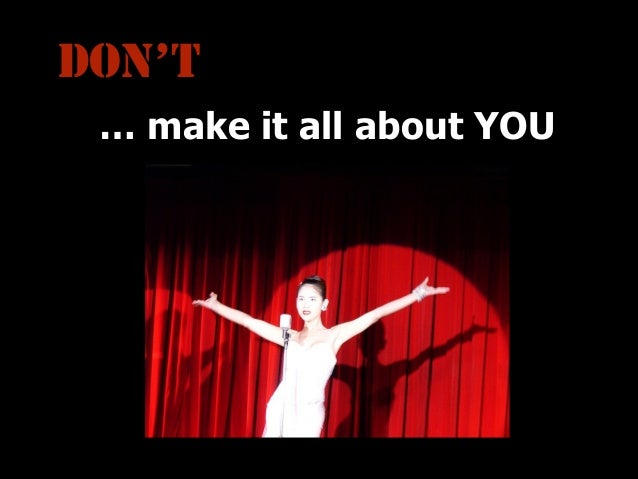 DON'T … make it all about YOU