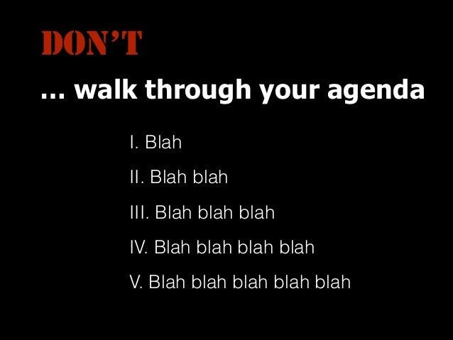 DON'T … walk through your agenda I. Blah II. Blah blah III. Blah blah blah IV. Blah blah blah blah V. Blah blah blah blah ...