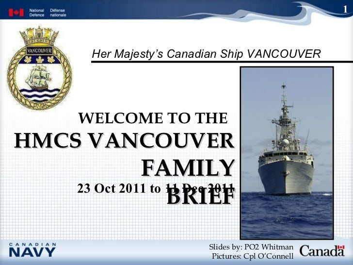 HMCS VANCOUVER  FAMILY BRIEF WELCOME TO THE   Slides by: PO2 Whitman Pictures: Cpl O'Connell 1 23 Oct 2011 to 11 Dec 2011