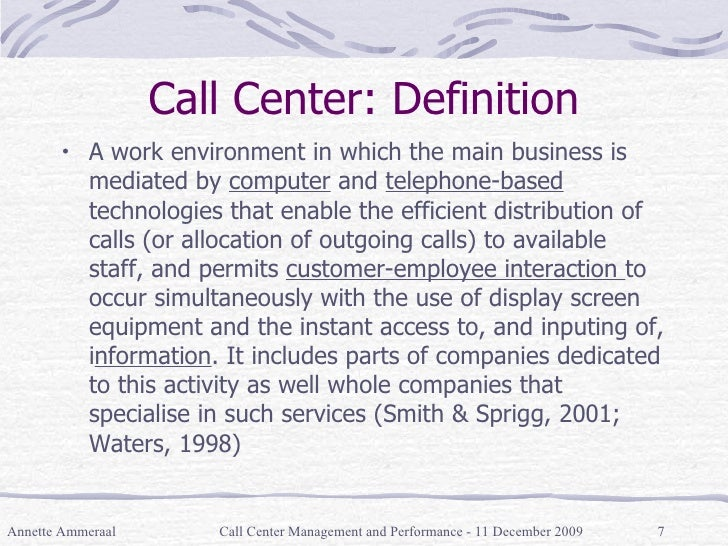 Call Center: Definition <ul><li>A work environment in which the main business is mediated by  computer  and  telephone-bas...