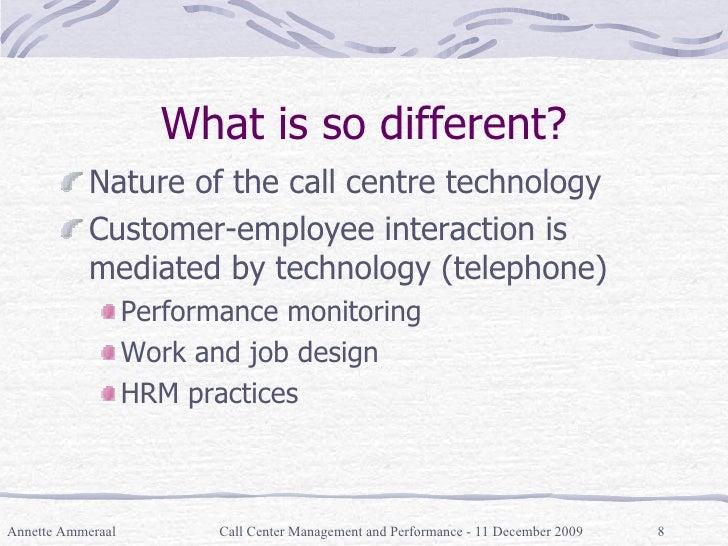 What is so different? <ul><li>Nature of the call centre technology </li></ul><ul><li>Customer-employee interaction is medi...