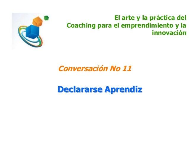 El arte y la práctica del Coaching para el emprendimiento y la innovación Conversación No 11 Declararse Aprendiz