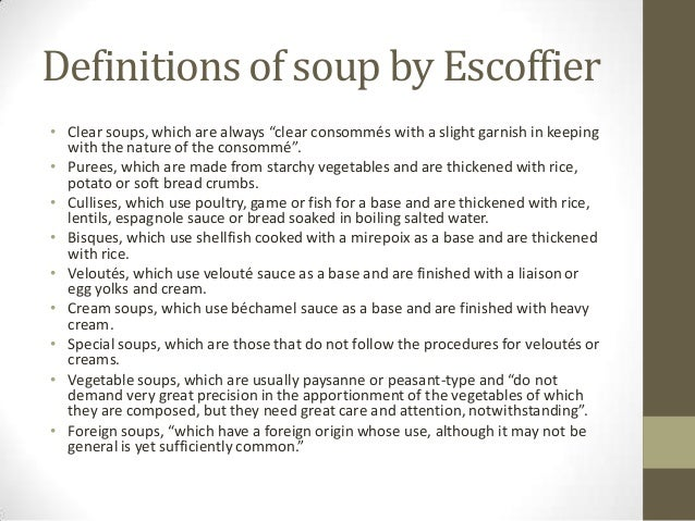 "Definitions of soup by Escoffier • Clear soups, which are always ""clear consommés with a slight garnish in keeping with th..."
