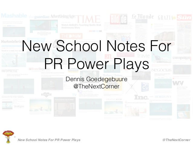 New School Notes For PR Power Plays Dennis Goedegebuure @TheNextCorner New School Notes For PR Power Plays @TheNextCorner