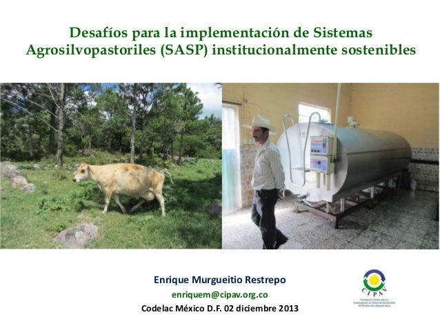 Desafíos para la implementación de Sistemas Agrosilvopastoriles (SASP) institucionalmente sostenibles  Enrique Murgueitio ...