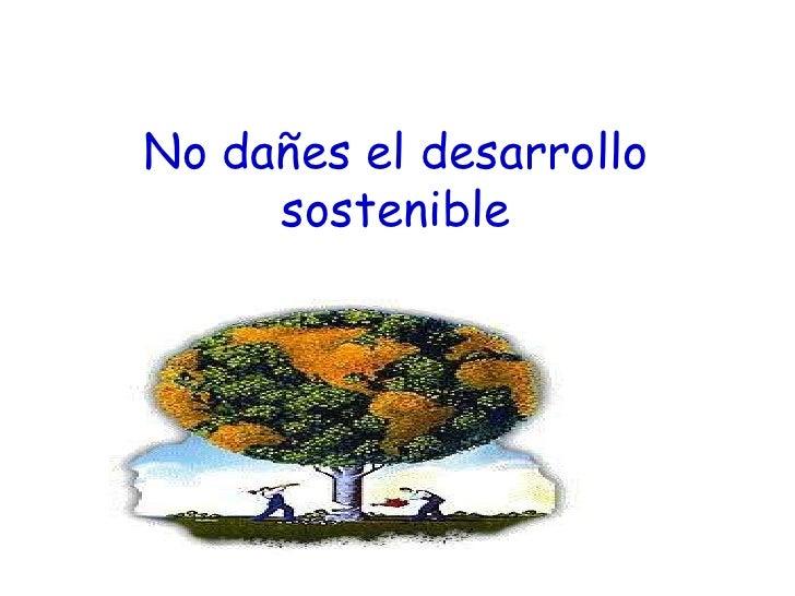 No dañes el desarrollo     sostenible