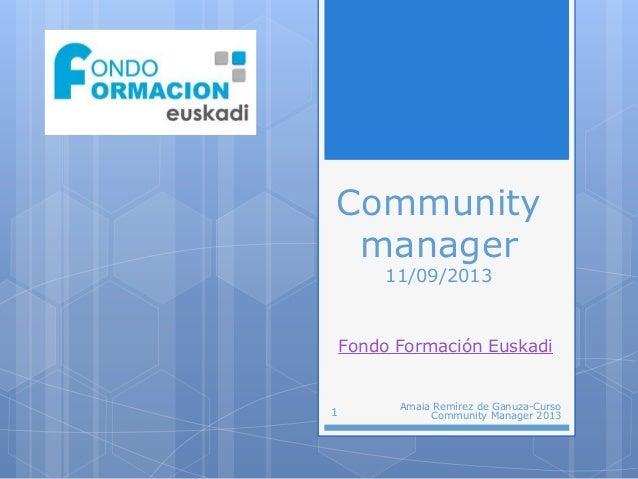 Community manager 11/09/2013 Fondo Formación Euskadi 1 Amaia Remírez de Ganuza-Curso Community Manager 2013
