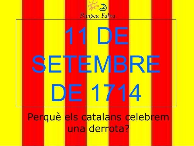 11 DE SETEMBRE DE 1714 Perquè els catalans celebrem una derrota?