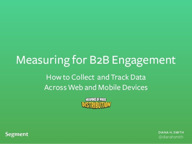 diana h. smith @dianahsmith Measuring for B2B Engagement How to Collect and Track Data Across Web and Mobile Devices
