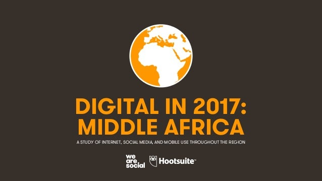 1 DIGITAL IN 2017: A STUDY OF INTERNET, SOCIAL MEDIA, AND MOBILE USE THROUGHOUT THE REGION MIDDLE AFRICA
