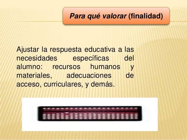 Para qué valorar (finalidad)Ajustar la respuesta educativa a lasnecesidades específicas delalumno: recursos humanos ymater...
