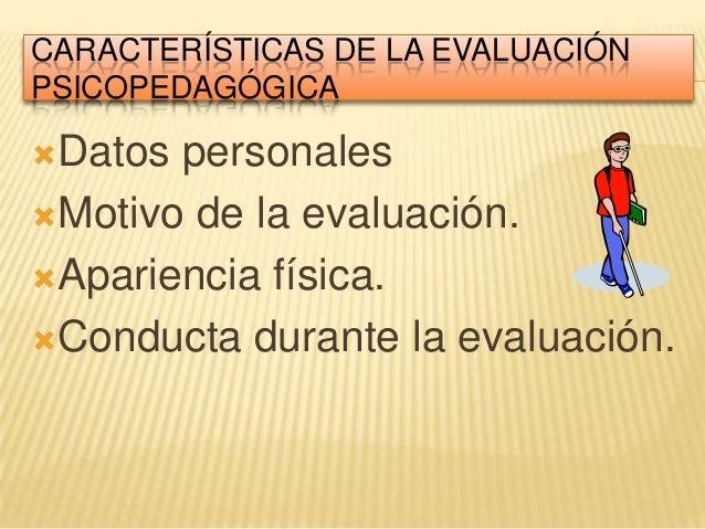 CARACTERÍSTICAS DE LA EVALUACIÓNPSICOPEDAGÓGICADatos personalesMotivo de la evaluación.Apariencia física.Conducta dura...