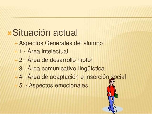 Situación actual Aspectos Generales del alumno 1.- Área intelectual 2.- Área de desarrollo motor 3.- Área comunicativ...