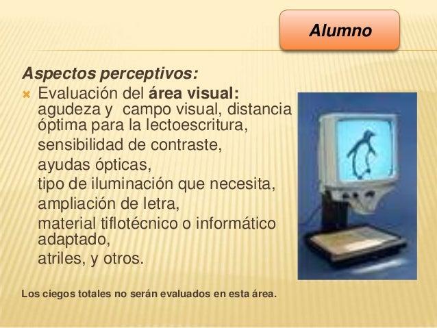 Aspectos perceptivos: Evaluación del área visual:agudeza y campo visual, distanciaóptima para la lectoescritura,sensibili...