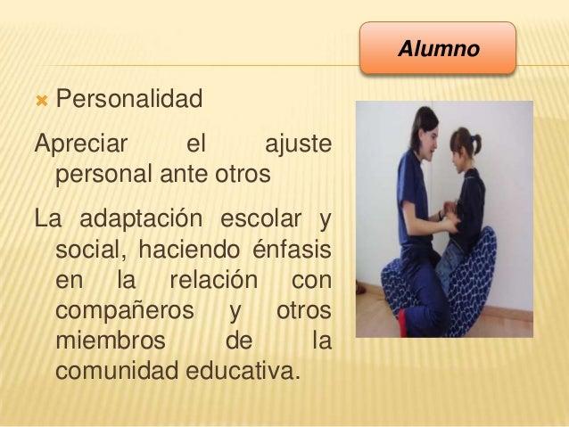  PersonalidadApreciar el ajustepersonal ante otrosLa adaptación escolar ysocial, haciendo énfasisen la relación concompañ...