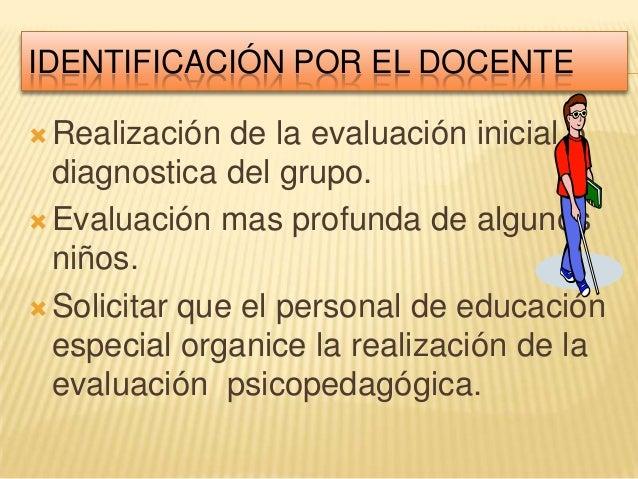 IDENTIFICACIÓN POR EL DOCENTE Realización de la evaluación inicial odiagnostica del grupo. Evaluación mas profunda de al...