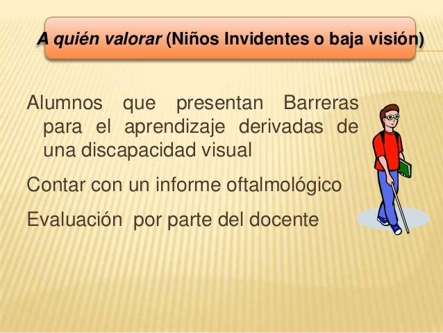 Alumnos que presentan Barreraspara el aprendizaje derivadas deuna discapacidad visualContar con un informe oftalmológicoEv...