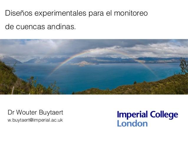 Diseños experimentales para el monitoreo de cuencas andinas. Dr Wouter Buytaert w.buytaert@imperial.ac.uk