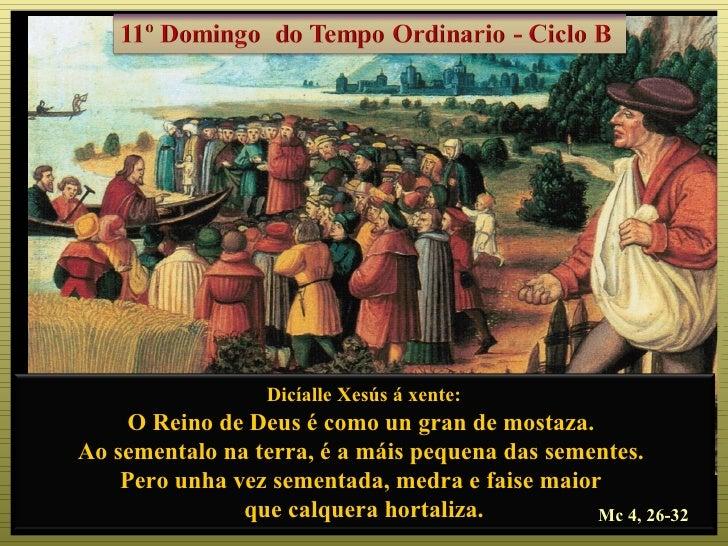Dicíalle Xesús á xente:     O Reino de Deus é como un gran de mostaza.Ao sementalo na terra, é a máis pequena das sementes...