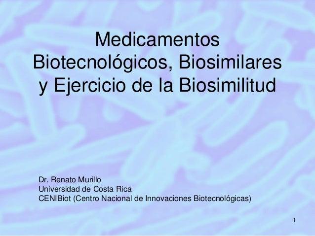 Medicamentos Biotecnológicos, Biosimilares y Ejercicio de la Biosimilitud  Dr. Renato Murillo Universidad de Costa Rica CE...