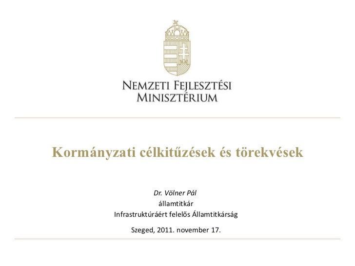 Kormányzati célkitűzések és törekvések Dr. Völner Pál  államtitkár Infrastruktúráért felelős Államtitkárság Szeged, 2011. ...