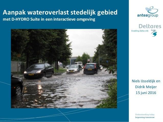 Aanpak wateroverlast stedelijk gebied met D-HYDRO Suite in een interactieve omgeving Niels IJsseldijk en Didrik Meijer 15 ...