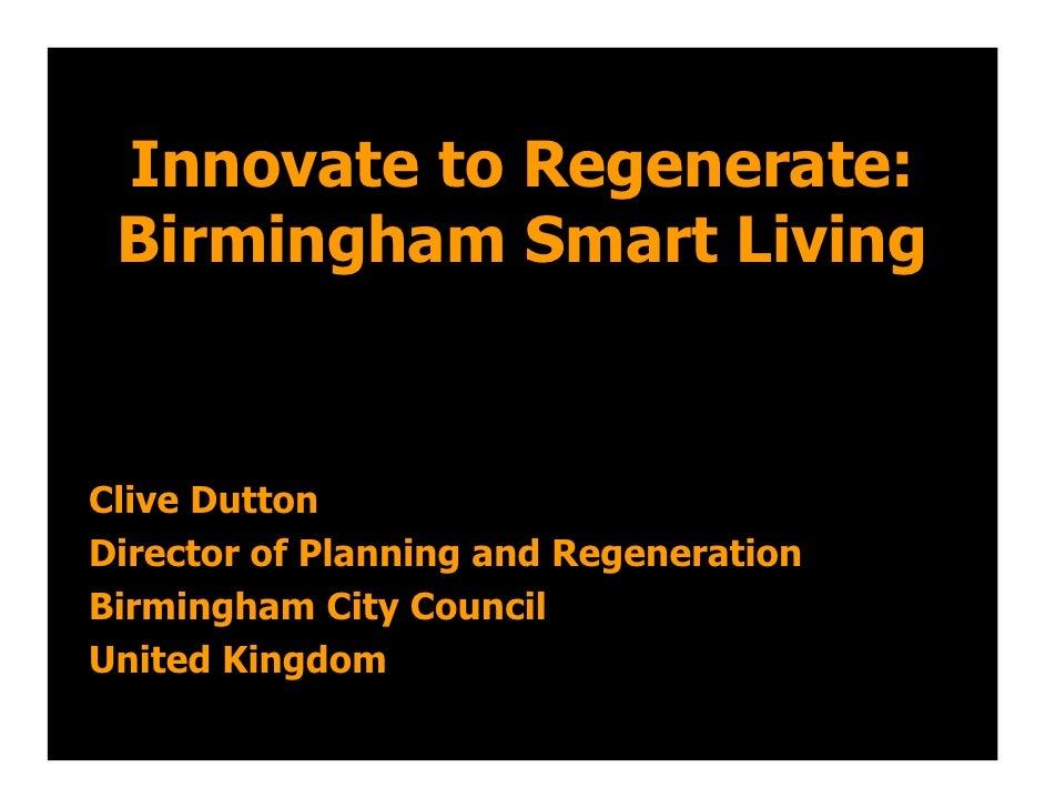 Innovate to Regenerate:  Birmingham Smart Living   Clive Dutton Director of Planning and Regeneration Birmingham City Coun...