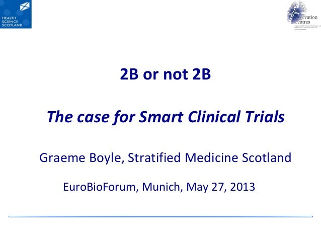 2B or not 2BThe case for Smart Clinical TrialsGraeme Boyle, Stratified Medicine ScotlandEuroBioForum, Munich, May 27, 2013