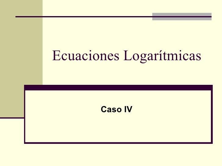 Ecuaciones Logarítmicas Caso IV