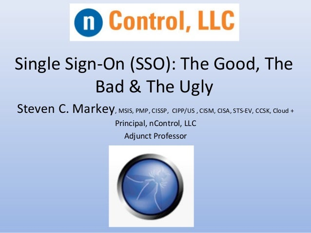 Single Sign-On (SSO): The Good, The Bad & The Ugly Steven C. Markey, MSIS, PMP, CISSP, CIPP/US , CISM, CISA, STS-EV, CCSK,...