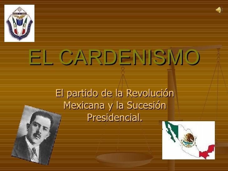 EL CARDENISMO El partido de la Revolución Mexicana y la Sucesión Presidencial.