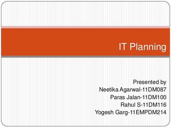 IT Planning             Presented by Neetika Agarwal-11DM087     Paras Jalan-11DM100         Rahul S-11DM116Yogesh Garg-11...