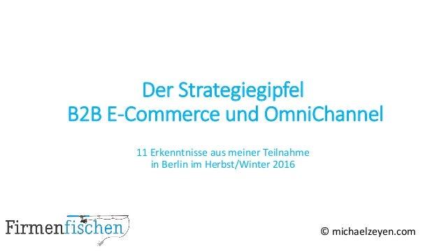 Der Strategiegipfel B2B E-Commerce und OmniChannel 11 Erkenntnisse aus meiner Teilnahme in Berlin im Herbst/Winter 2016 © ...