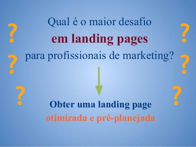 ? ? ? Obter uma landing page otimizada e pré-planejada Qual é o maior desafio em landing pages para profissionais de marke...