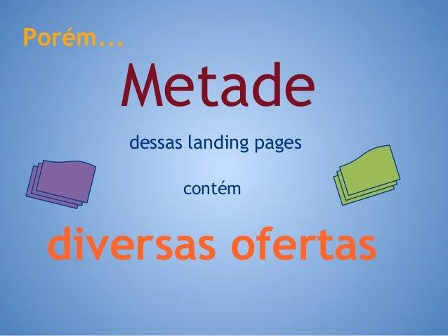 Metade Porém... dessas landing pages contém diversas ofertas