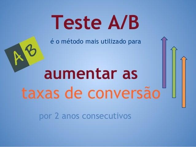 é o método mais utilizado para por 2 anos consecutivos Teste A/B aumentar as taxas de conversão