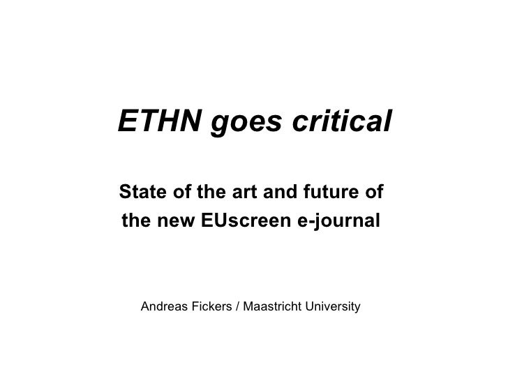 ETHN goes critical State of the art and future of  the new EUscreen e-journal  Andreas Fickers / Maastricht University