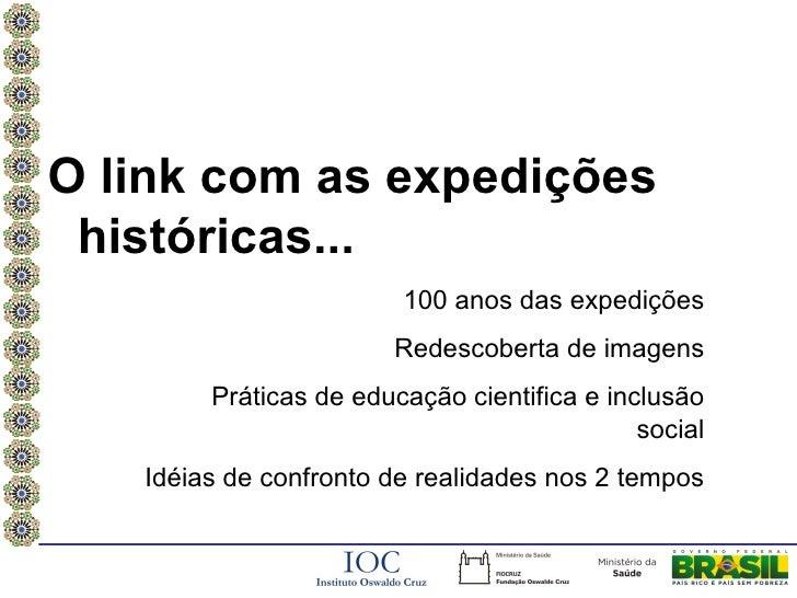 O link com as expedições históricas...                        100 anos das expedições                       Redescoberta d...