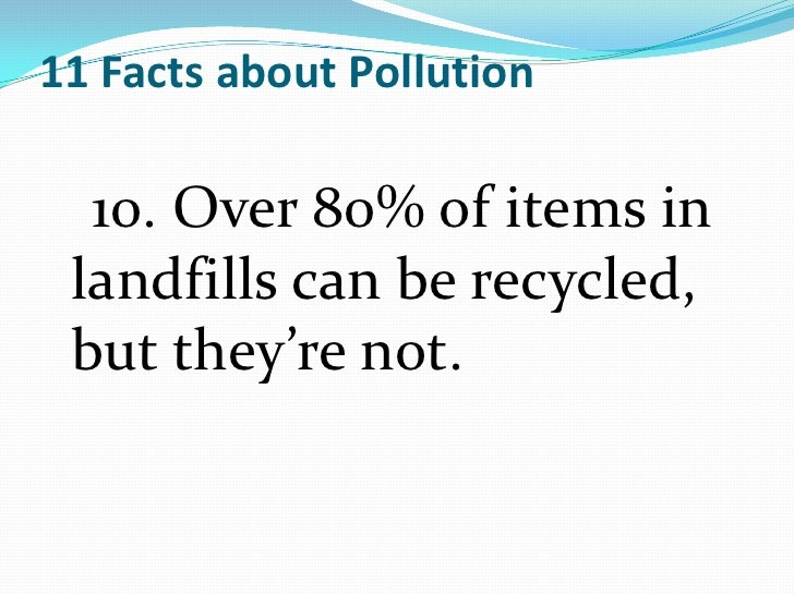 pollution facts essay Pollution is the process of making land, water, air or other parts of the environment dirty and not safe or suitable to use this can be done through the introduction of a contaminant into a.