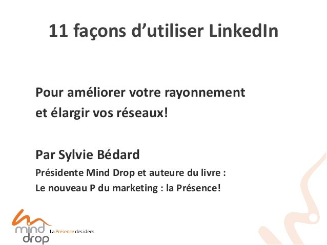 11 façons d'utiliser LinkedIn  Pour améliorer votre rayonnement  et élargir vos réseaux!  Par Sylvie Bédard  Présidente Mi...