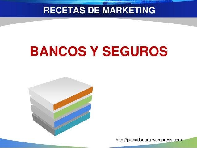 RECETAS DE MARKETING BANCOS Y SEGUROS http://juanadsuara.wordpress.com