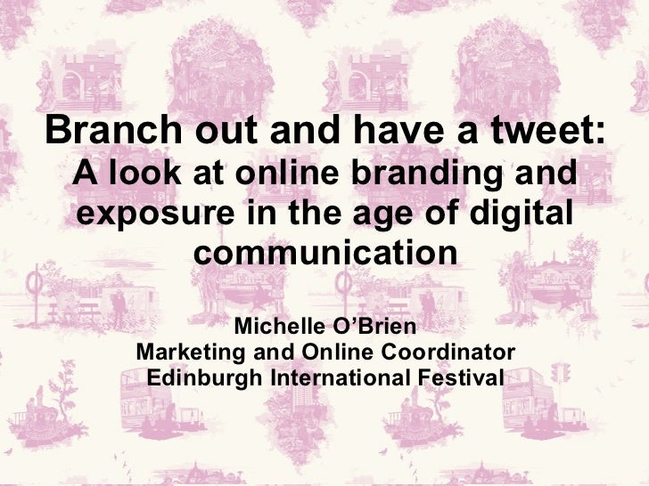 Branch out and have a tweet: A look at online branding and exposure in the age of digital communication Michelle O'Brien M...