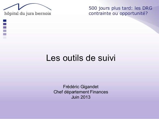 Les outils de suivi Frédéric Gigandet Chef département Finances Juin 2013 500 jours plus tard: les DRG contrainte ou oppor...