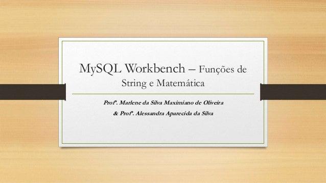 MySQL Workbench – Funções de String e Matemática Profª. Marlene da Silva Maximiano de Oliveira & Profª. Alessandra Apareci...