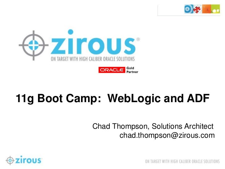 11g Boot Camp: WebLogic and ADF            Chad Thompson, Solutions Architect                   chad.thompson@zirous.com