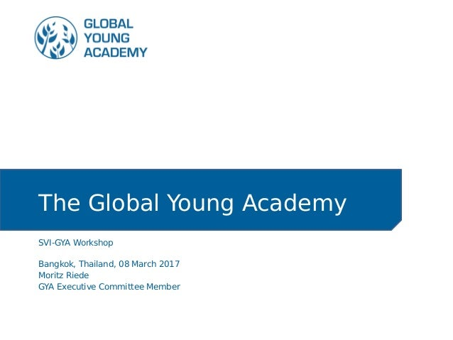 The Global Young Academy SVI-GYA Workshop Bangkok, Thailand, 08 March 2017 Moritz Riede GYA Executive Committee Member
