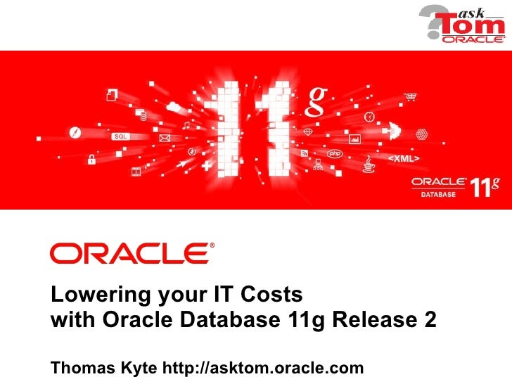Lowering your IT Costs with Oracle Database 11g Release 2 Thomas Kyte http://asktom.oracle.com