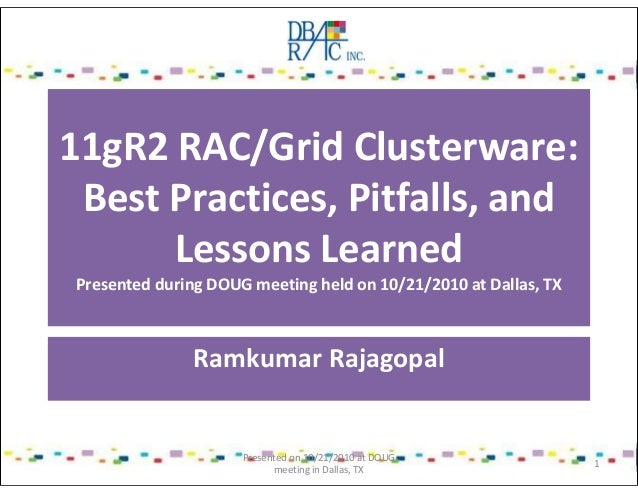 11gR2 RAC/Grid Clusterware: Best Practices, Pitfalls, and Lessons Learned Presented during DOUG meeting held on 10/21/2010...